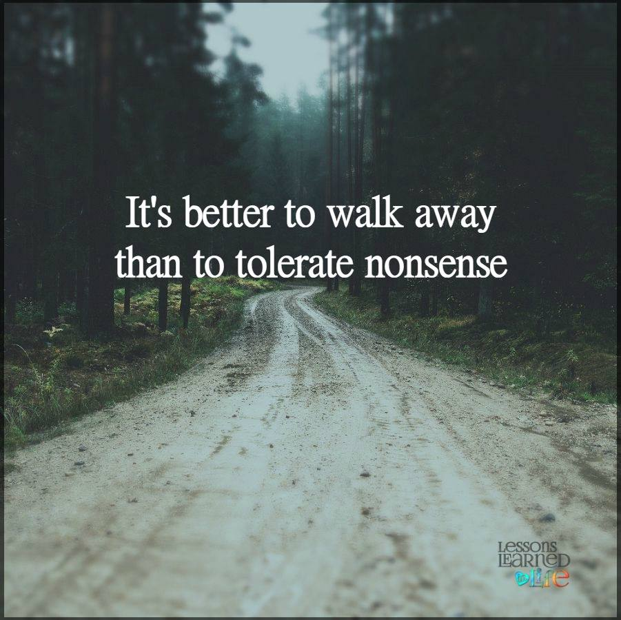 It\'s better to walk away than to tolerate nonsense.