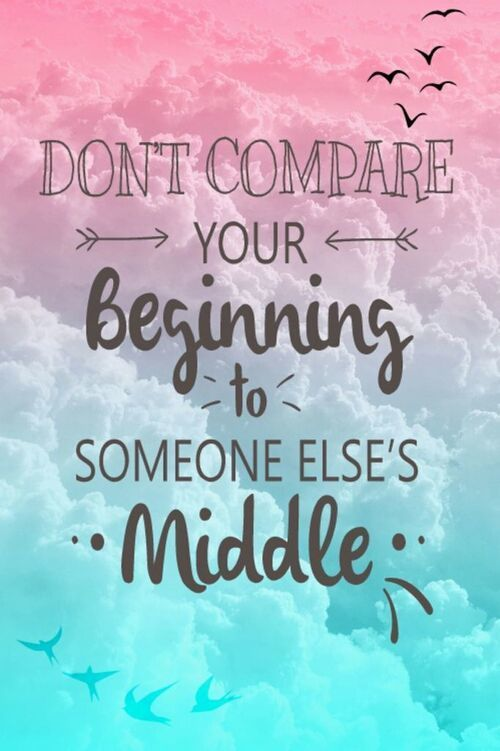 Don't compare your beginning with someone else middle.