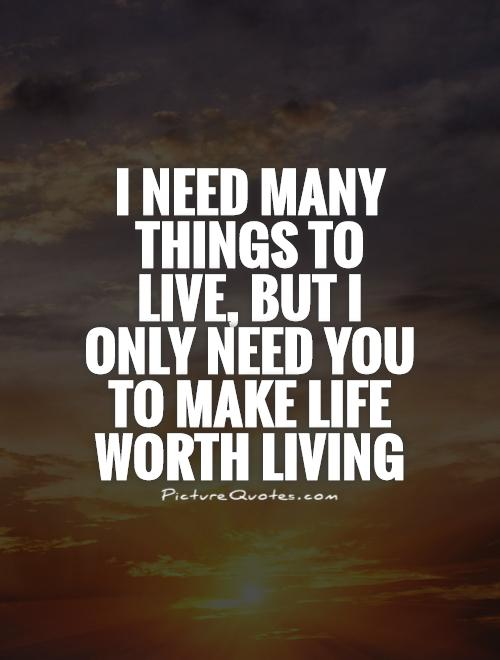 I Need Many Things To Live, But I Only Need You To Make Life Worth Living.