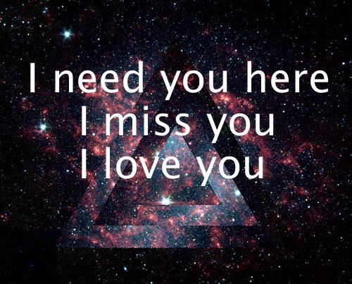 love you miss you need you