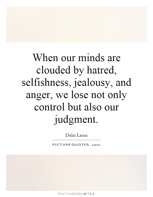 When our minds are clouded by hatred, selfishness, jealousy, and anger, we lose not only control but also our judgment.