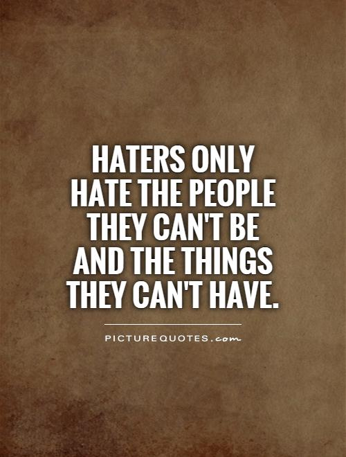 Haters Only Hate The People They Cant Be And The Things They Cant
