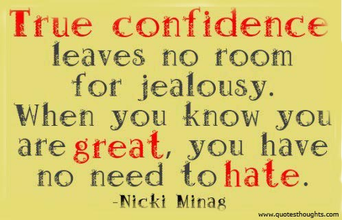 True confidence leaves no room for jealousy. When you know your are great, you have no need to hate.