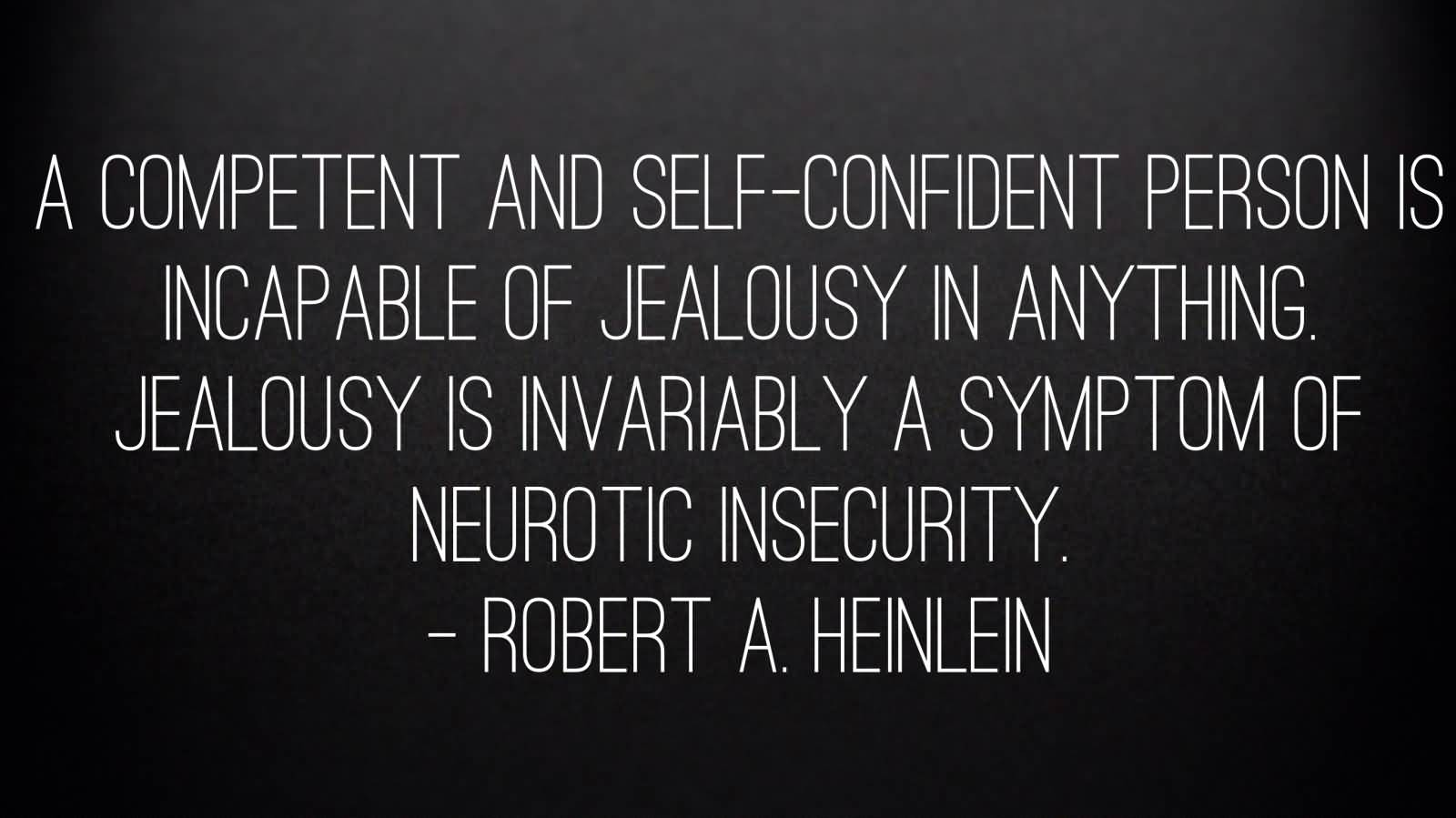 A competent and self-confident person is incapable of jealousy in anything. Jealousy is invariably a symptom of neurotic insecurity. - Robert A. Heinlein