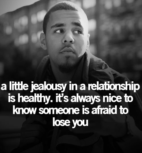 A little jealousy in a relationship is healthy...it's always nice to know someone's afraid to lose you.
