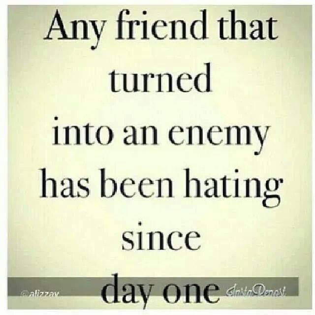 Any friend that turned into an enemy has been hating since day one.