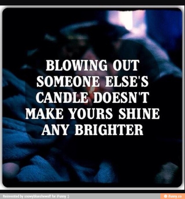 Blowing Out Someone Elses Candle Doesn't Make Yours Shine Any Brighter.