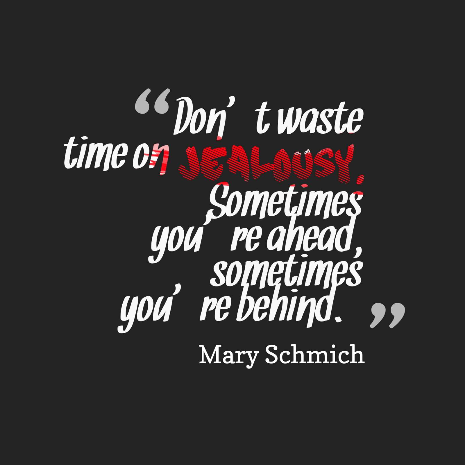 Don't waste your time on jealousy. Sometimes you're ahead, sometimes you're behind. - Mary Schmich