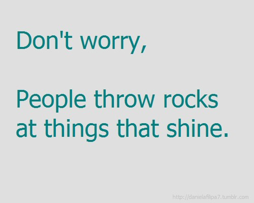 Don't worry, People throw rocks at things that shine.