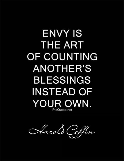 Envy is the art of counting the other fellow's blessings instead of your own. - Harold Coffin