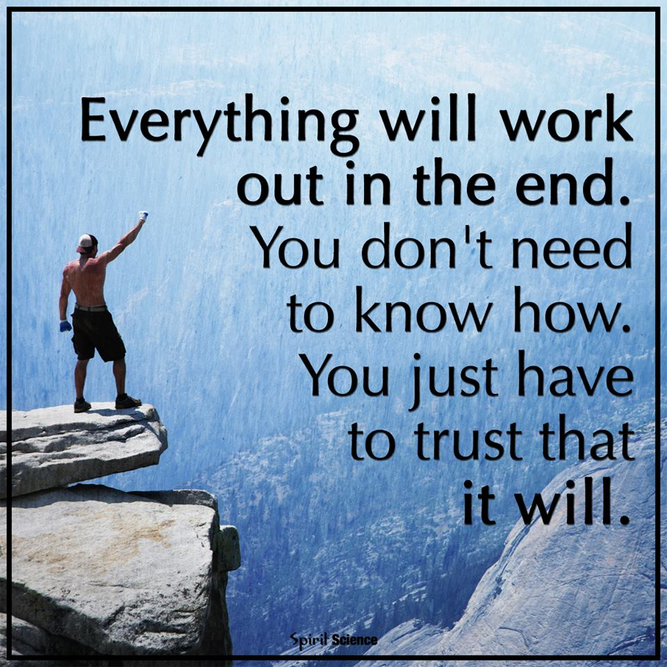 Everything will work out in the end. You don't need to know how. You just have to trust that it will.