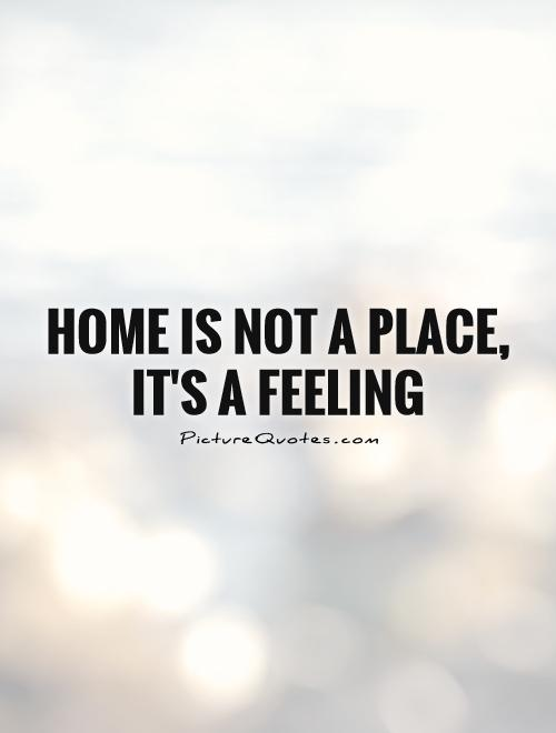 Home Is Not A Place Its A Feeling