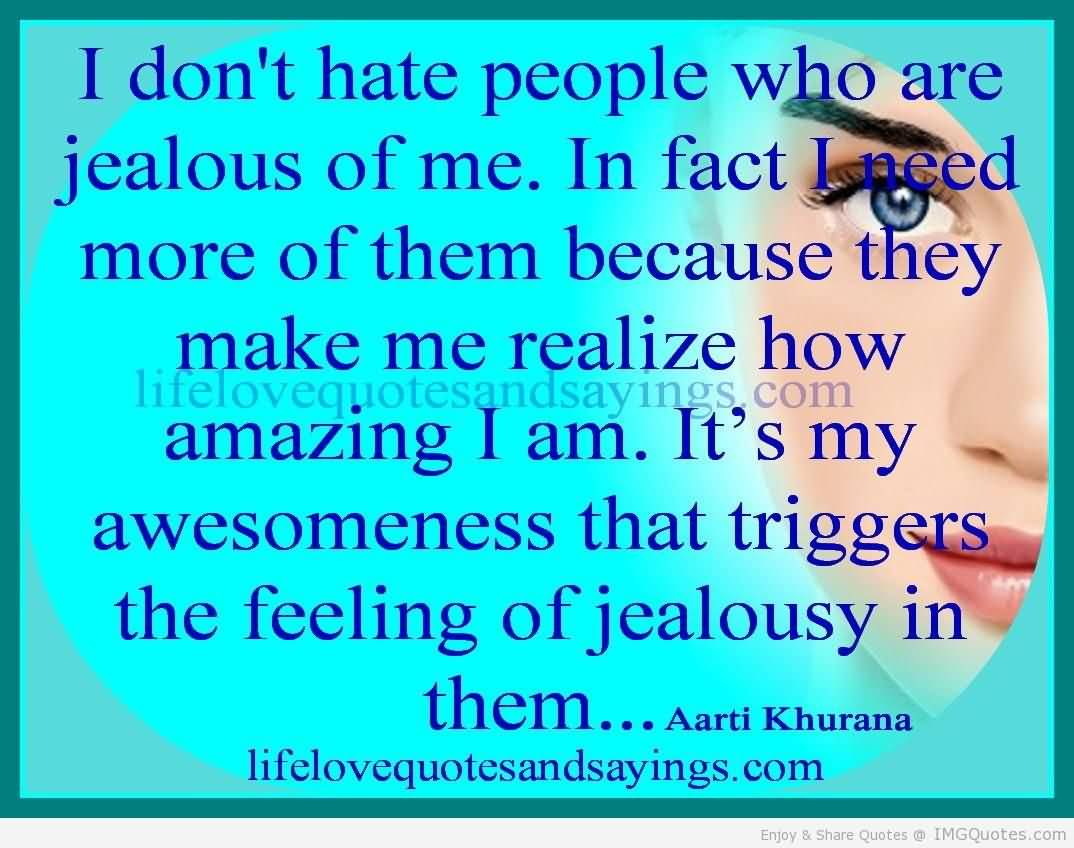 I Don't Hate People Who Are Jealous of Me. In Fact I Need More of Them Because They Make Me Realize How Amazing I Am. It's My Awesomeness That.... - Aarti Khurana
