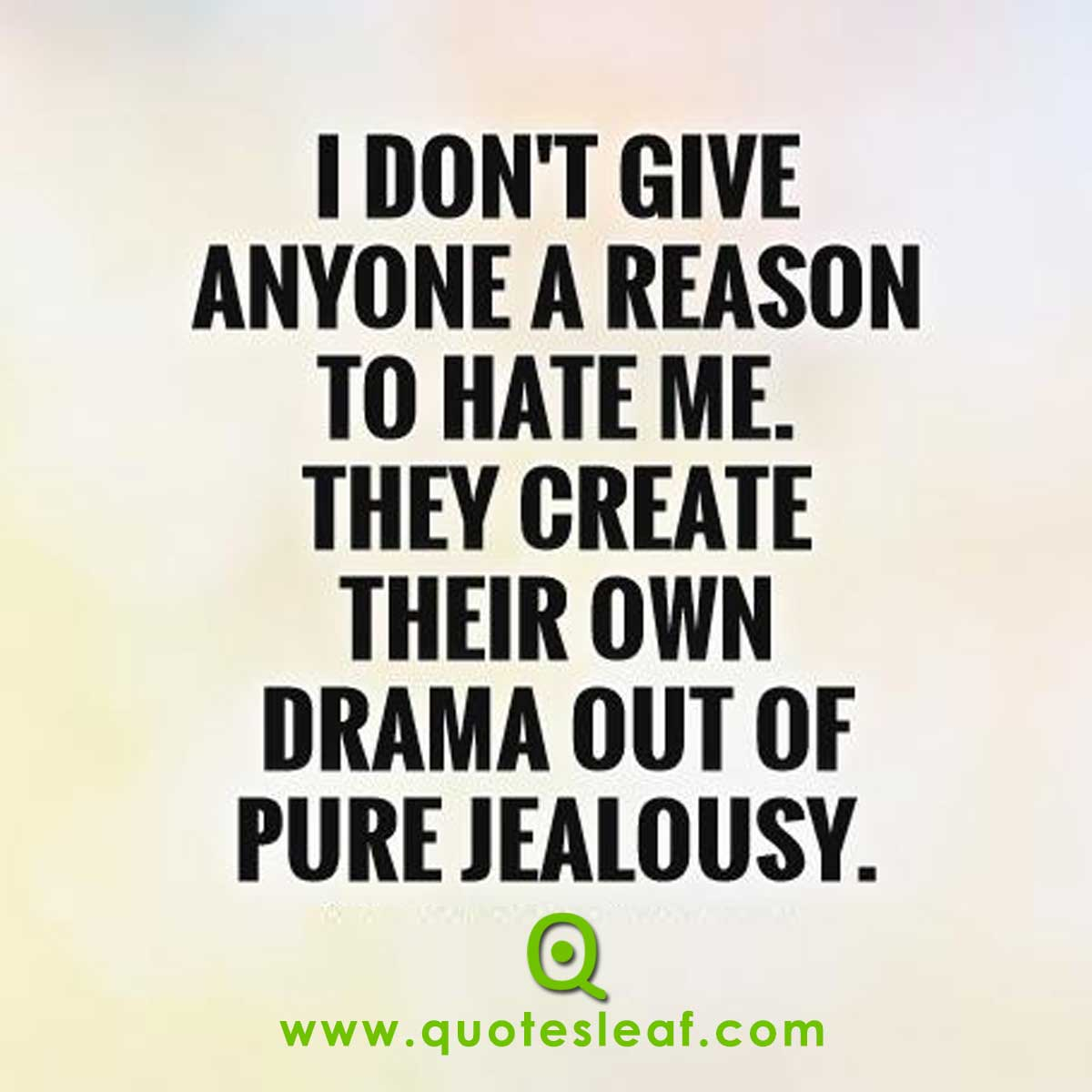 I Don't Give Any Reason For Anyone To Hate Me. They Create