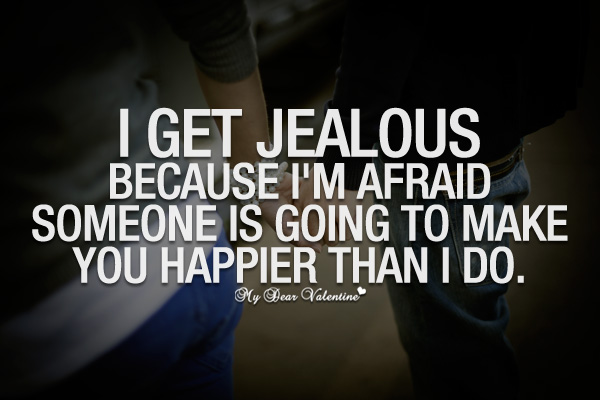 I get jealous because I'm afraid someone is going to make you happier than I do.
