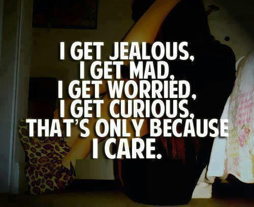 I get jealous. I get mad. i get worried. i get curious, that's only because i care.
