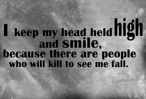 I keep my head held high and smile, because there are people who will kill to see me fall.