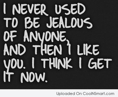 I never used to be jealous of anyone, and then I like you. I think I get it now.