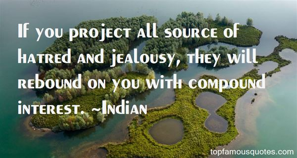 If you project all source of hatred and jealousy, they will rebound on you with compound interest. - Indian