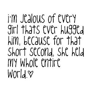 I'm jealous of every girl who has ever hugged you, because for that one moment they held my entire world.