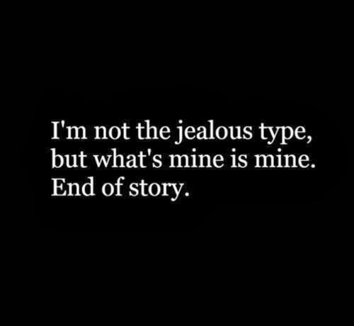 I'm not the jealous type, but what's mine is mine. End of story.