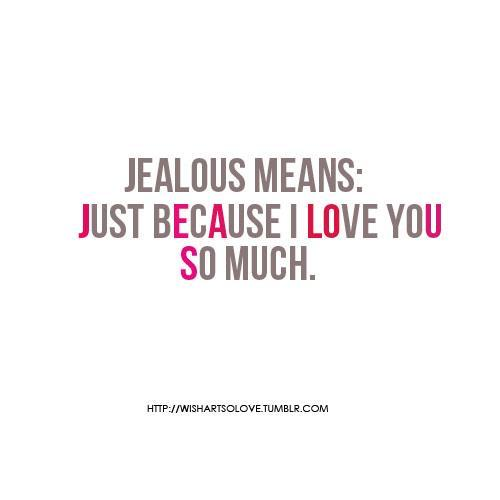 Jealous Means Just Because I Love You So Much.