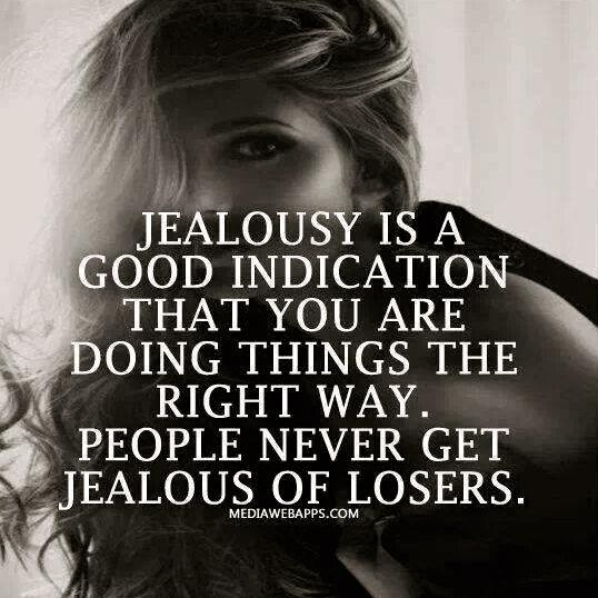 Jealousy is a good indication that you are doing things the right way. People never get jealous of losers