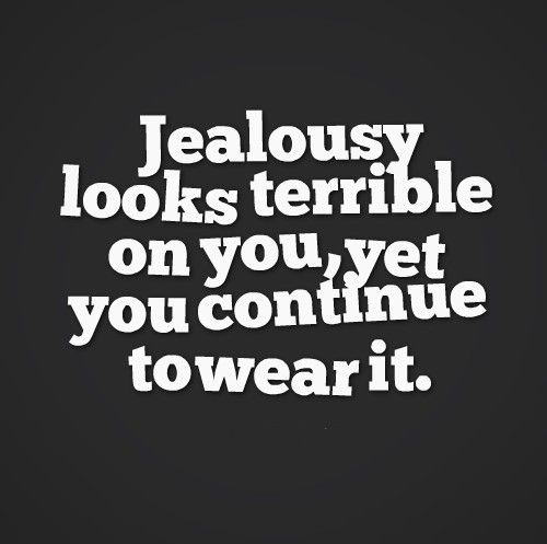 Jealousy looks terrible on you, yet, you continue to wear it.