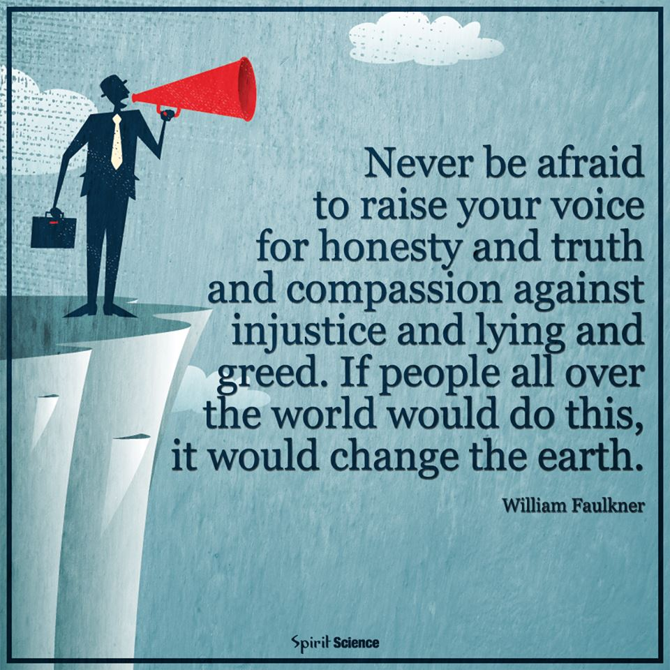 Never be afraid to raise your voice for honesty and truth and compassion against injustice and lying and greed. If people all over the world…would do this, it would change the earth.