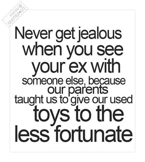 Never get jealous when you see your ex with someone else, because our parents taught us to give our used toys to the less fortunate.