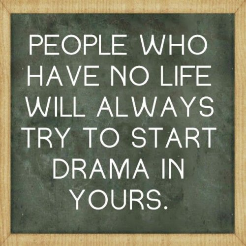 People Who Have No Life Will Always Start Drama In Yours