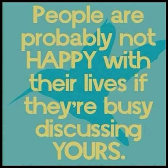 People are probably not happy with their lives if they're busy discussing yours.