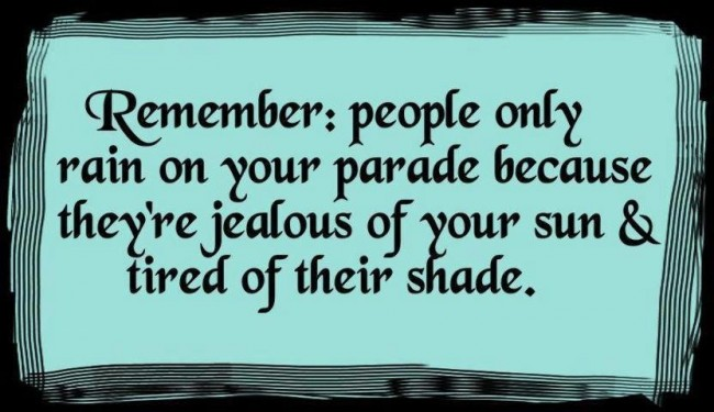 Remember People Only Rain On Your Parade Because They're Jealous Of Your Sun & Tired Of Their Shade.