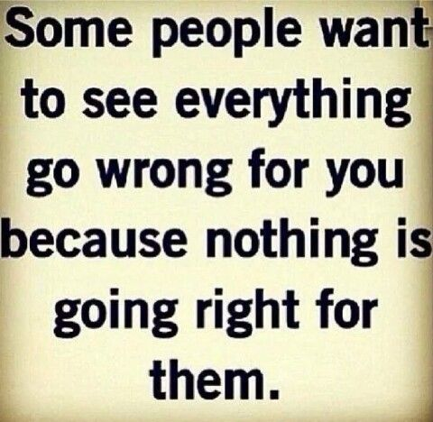 Some people want to see everything go wrong for you because nothing is going right for them.