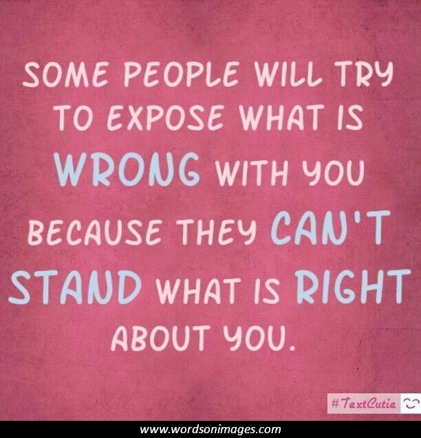 Some people will try to expose what is WRONG with you, because they CAN'T STAND what is RIGHT about you.