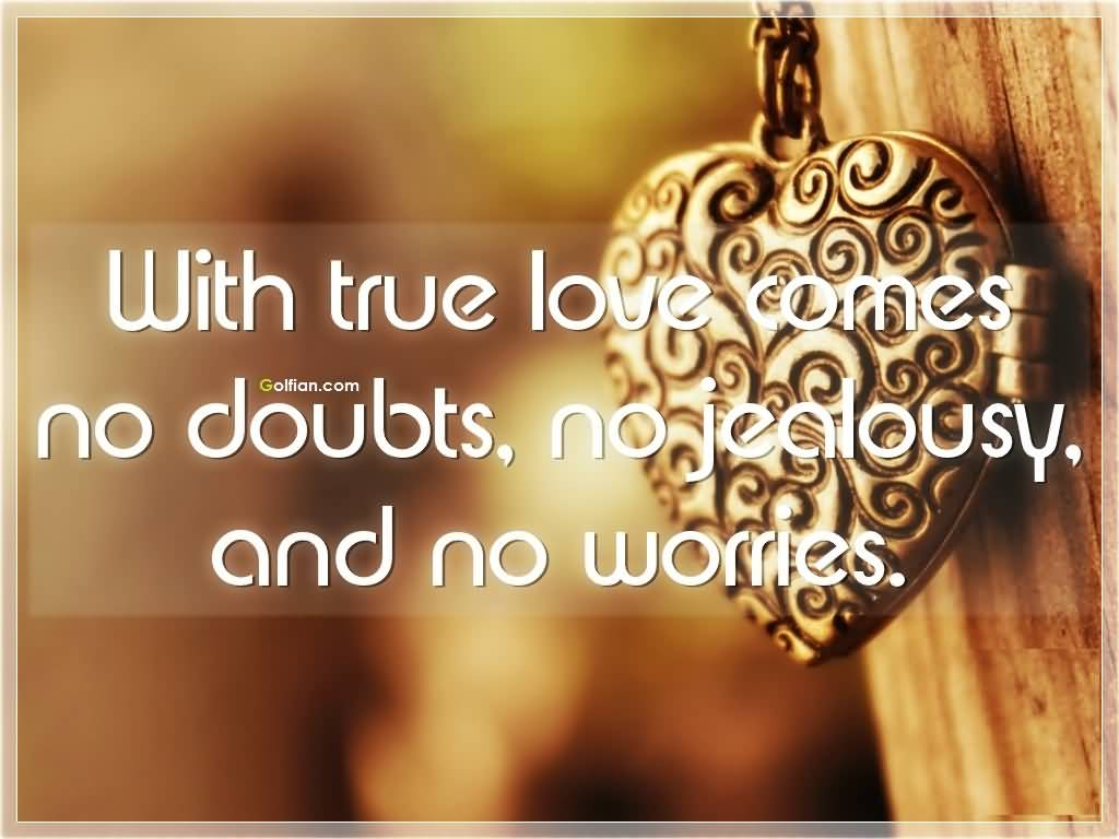 Love Jealousy Quotes With True Love Comes No Doubts No Jealousy And No Worries.