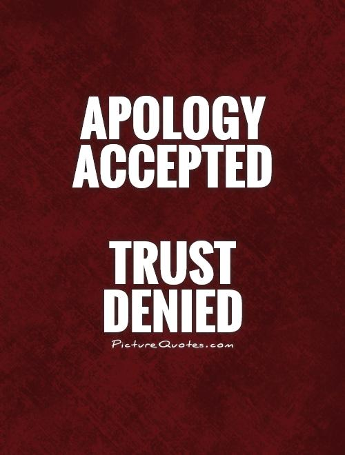 Apology accepted trust denied.