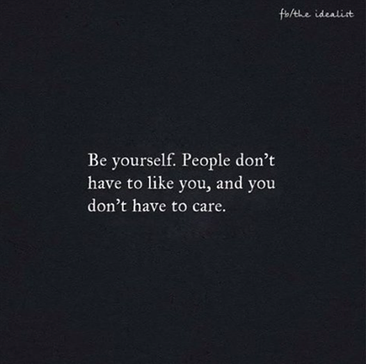 Read Complete Be yourself. People don't have to like you, and you don't have to care.