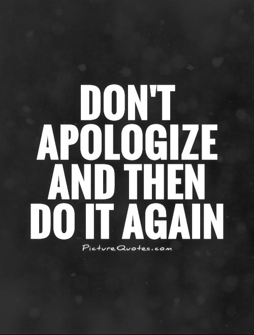 dont apologize and then do it again