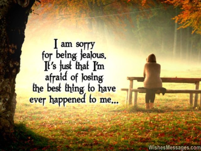 I am sorry for being jealous. It's just that I'm afraid of losing the best thing to have ever happened to me.