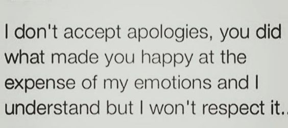 i dont accept apologies you did what made you happy at the expense