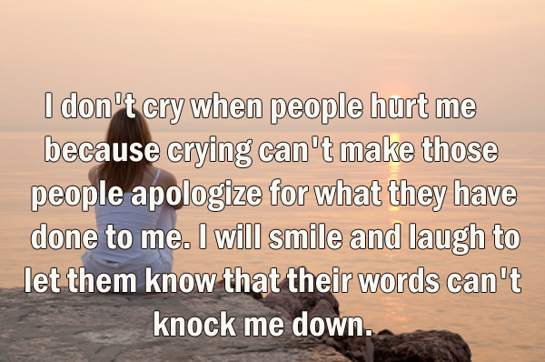 I don't cry when people hurt me because crying can't make those
