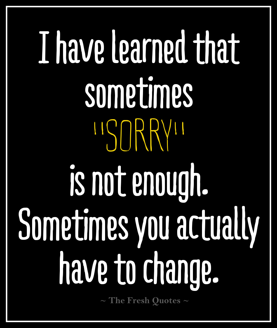 I Have Learned That Sometimes Sorry Is Not Enough Sometimes You