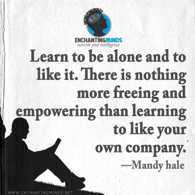 Read Complete Learn to be alone and to like it. There's nothing more freeing and empowering than learning to like your own company.