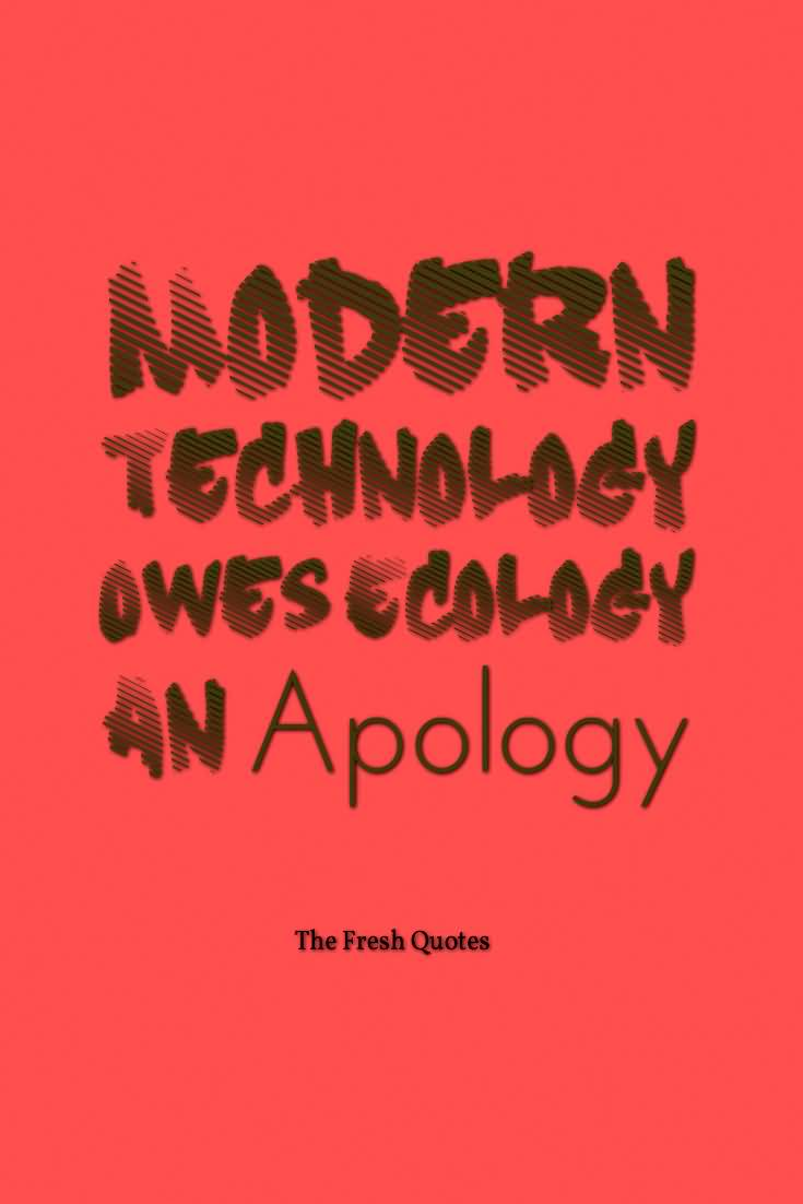 a description of how the technology owes an apology to the ecology Modern technology owes ecology an apology ~alan m eddison you think you  can fix everything, change everything but there will come a day when things.