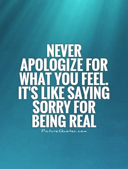 Quotes About Saying Sorry And Not Meaning It: Never Apologize For What You Feel. It's Like Saying Sorry