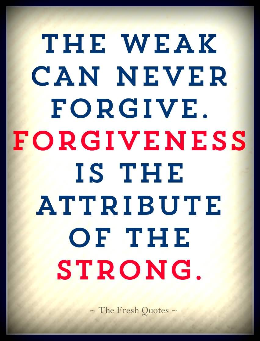 """forgiveness is the attribute of the strong essay """"the weak can never forgive forgiveness is the attribute of the strong"""" -mahatma gandhi it's hard to forgive people and ourselves if you can understand them forgiving them is much ."""