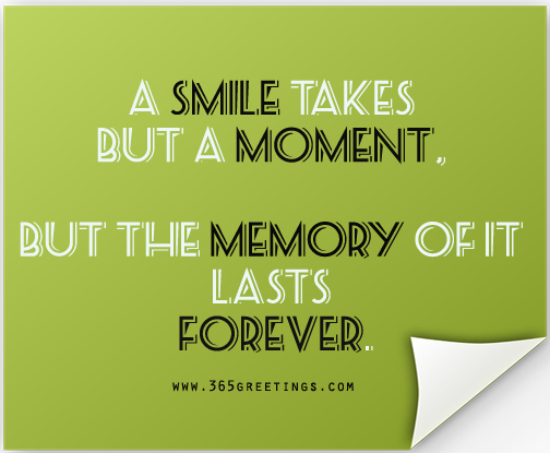 A Smile takes but a moment, but the memory of it lasts forever.