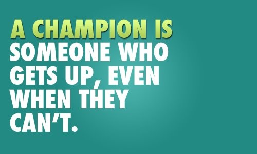 A champion is someone who gets up, even when they can't.