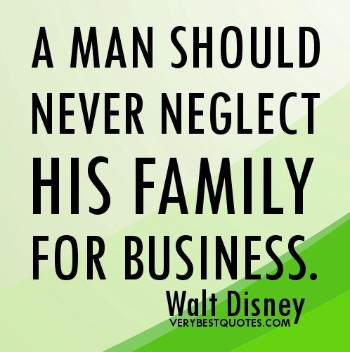 A Man Should Never Neglect His Family For Business. Walt Disney